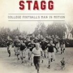 Amos Alonzo Stagg: College Football's Man In Motion by Jennifer Hall